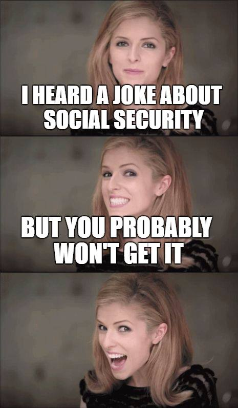 I had a joke about social security... but you probably won't get it