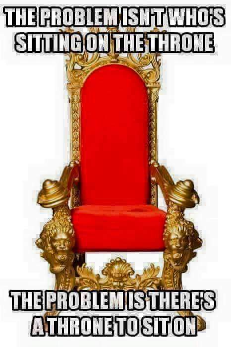 the problem isn't who sits on the throne, the problem is there's a throne to sit on