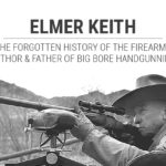 Elmer Keith: The Forgotten History of the Firearms Author and Father of Big Bore Handgunning
