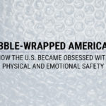Bubble-Wrapped Americans: How the U.S. Became Obsessed with Physical and Emotional Safety