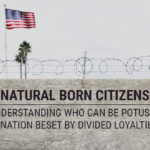 Natural Born Citizens: Understanding Who Can Be POTUS in a Nation Beset By Divided Loyalties