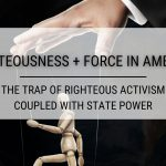 Righteousness + Force in America: The Trap of Righteous Activism Coupled with State Power